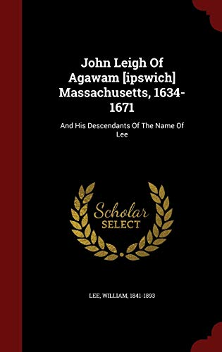 9781298521606: John Leigh Of Agawam [ipswich] Massachusetts, 1634-1671: And His Descendants Of The Name Of Lee