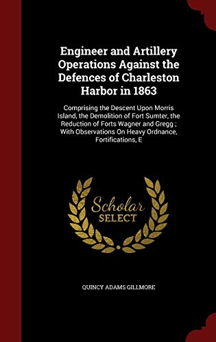 9781298526069: Engineer and Artillery Operations Against the Defences of Charleston Harbor in 1863: Comprising the Descent Upon Morris Island, the Demolition of Fort ... On Heavy Ordnance, Fortifications, E