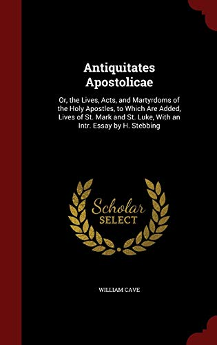 9781298533395: Antiquitates Apostolicae: Or, the Lives, Acts, and Martyrdoms of the Holy Apostles, to Which Are Added, Lives of St. Mark and St. Luke, With an Intr. Essay by H. Stebbing