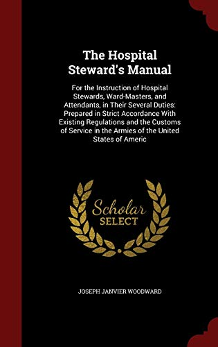 9781298535481: The Hospital Steward's Manual: For the Instruction of Hospital Stewards, Ward-Masters, and Attendants, in Their Several Duties: Prepared in Strict ... in the Armies of the United States of Americ