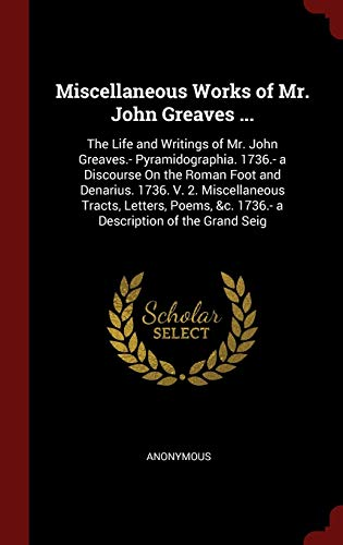 9781298537768: Miscellaneous Works of Mr. John Greaves ...: The Life and Writings of Mr. John Greaves.- Pyramidographia. 1736.- a Discourse On the Roman Foot and ... &c. 1736.- a Description of the Grand Seig
