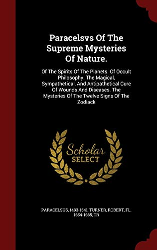 9781298545022: Paracelsvs Of The Supreme Mysteries Of Nature.: Of The Spirits Of The Planets. Of Occult Philosophy. The Magical, Sympathetical, And Antipathetical ... Mysteries Of The Twelve Signs Of The Zodiack