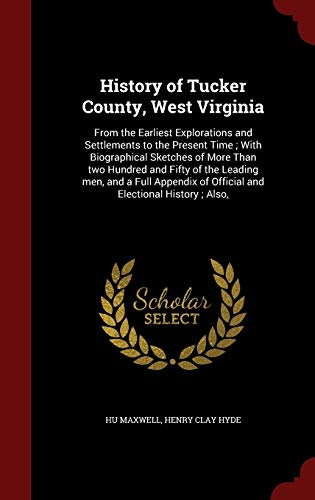 9781298547378: History of Tucker County, West Virginia: From the Earliest Explorations and Settlements to the Present Time ; With Biographical Sketches of More Than ... of Official and Electional History ; Also,