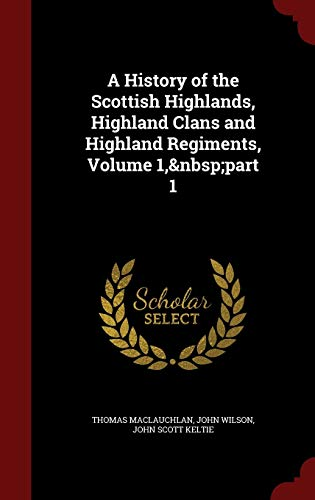 9781298556875: A History of the Scottish Highlands, Highland Clans and Highland Regiments, Volume 1, part 1