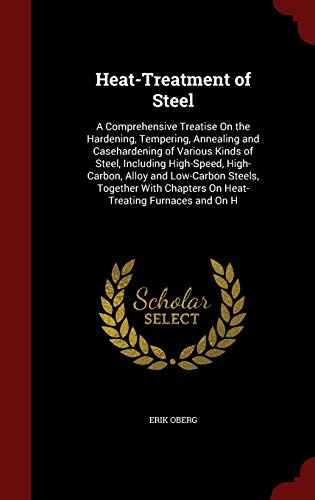 9781298563590: Heat-Treatment of Steel: A Comprehensive Treatise On the Hardening, Tempering, Annealing and Casehardening of Various Kinds of Steel, Including Chapters On Heat-Treating Furnaces and On H
