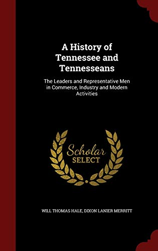 A History of Tennessee and Tennesseans: The Leaders and Representative Men in Commerce, Industry ...