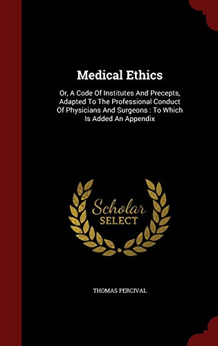 9781298567840: Medical Ethics: Or, A Code Of Institutes And Precepts, Adapted To The Professional Conduct Of Physicians And Surgeons : To Which Is Added An Appendix