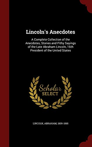 9781298568755: Lincoln's Anecdotes: A Complete Collection of the Anecdotes, Stories and Pithy Sayings of the Late Abraham Lincoln, 16th President of the United States