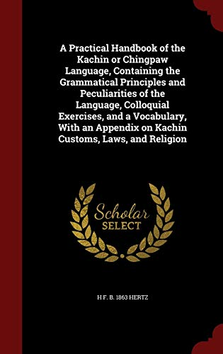 9781298573308: A Practical Handbook of the Kachin or Chingpaw Language, Containing the Grammatical Principles and Peculiarities of the Language, Colloquial ... on Kachin Customs, Laws, and Religion