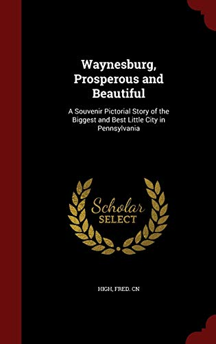 9781298575357: Waynesburg, Prosperous and Beautiful: A Souvenir Pictorial Story of the Biggest and Best Little City in Pennsylvania