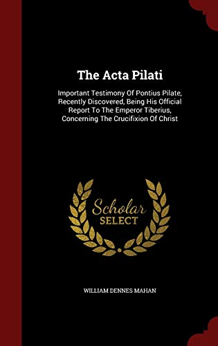 9781298578525: The Acta Pilati: Important Testimony Of Pontius Pilate, Recently Discovered, Being His Official Report To The Emperor Tiberius, Concerning The Crucifixion Of Christ