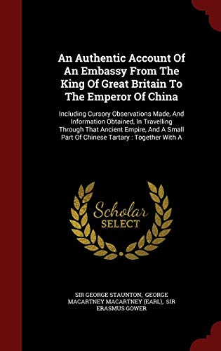 9781298580931: An Authentic Account Of An Embassy From The King Of Great Britain To The Emperor Of China: Including Cursory Observations Made, And Information ... Part Of Chinese Tartary : Together With A