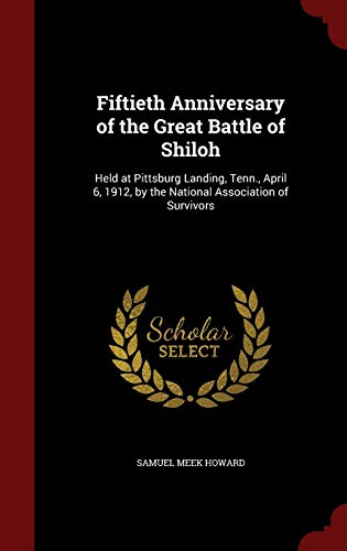 9781298581006: Fiftieth Anniversary of the Great Battle of Shiloh: Held at Pittsburg Landing, Tenn., April 6, 1912, by the National Association of Survivors