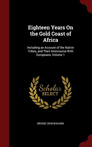 9781298585745: Eighteen Years On the Gold Coast of Africa: Including an Account of the Native Tribes, and Their Intercourse With Europeans, Volume 1