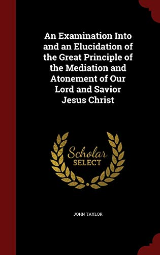 9781298585998: An Examination Into and an Elucidation of the Great Principle of the Mediation and Atonement of Our Lord and Savior Jesus Christ