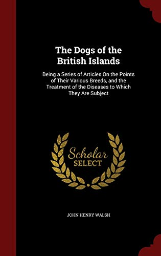 9781298587473: The Dogs of the British Islands: Being a Series of Articles On the Points of Their Various Breeds, and the Treatment of the Diseases to Which They Are Subject