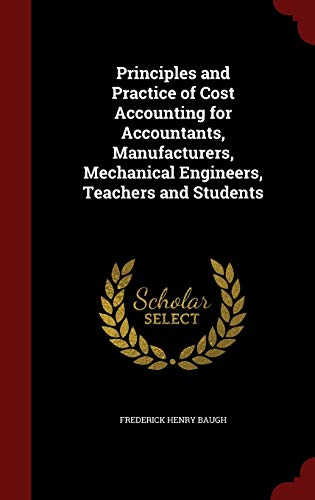 9781298587756: Principles and Practice of Cost Accounting for Accountants, Manufacturers, Mechanical Engineers, Teachers and Students