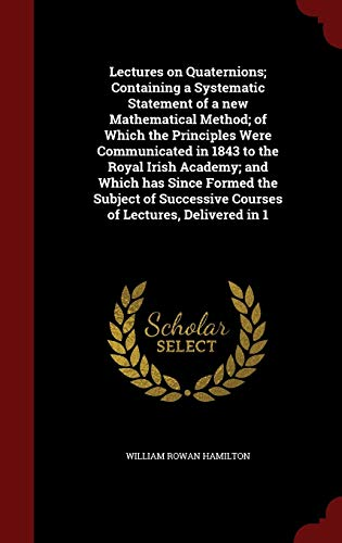 9781298589804: Lectures on Quaternions; Containing a Systematic Statement of a new Mathematical Method; of Which the Principles Were Communicated in 1843 to the ... Courses of Lectures, Delivered in 1