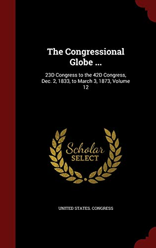 9781298591418: The Congressional Globe ...: 23D Congress to the 42D Congress, Dec. 2, 1833, to March 3, 1873, Volume 12