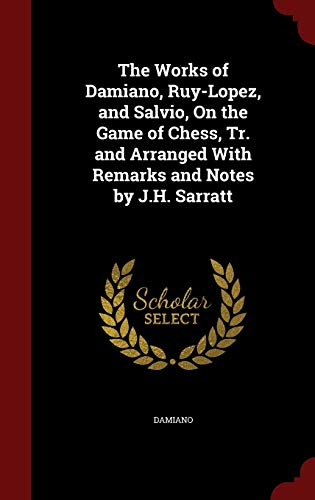 9781298593566: The Works of Damiano, Ruy-Lopez, and Salvio, On the Game of Chess, Tr. and Arranged With Remarks and Notes by J.H. Sarratt