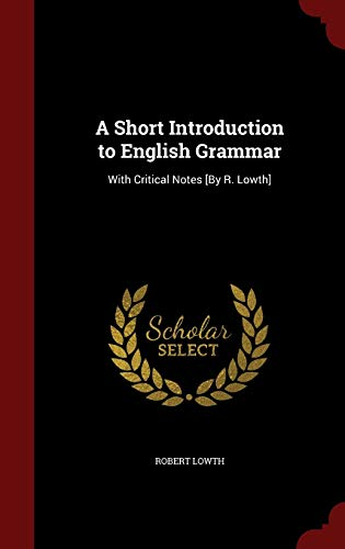 A Short Introduction to English Grammar: With Critical Notes [By R. Lowth]: Lowth, Robert