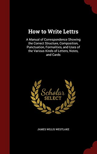 9781298601612: How to Write Lettrs: A Manual of Correspondence Showing the Correct Structure, Composition, Punctuation, Formalities, and Uses of the Various Kinds of Letters, Notes, and Cards