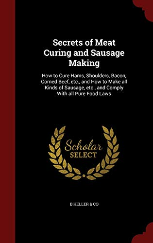 9781298602107: Secrets of Meat Curing and Sausage Making: How to Cure Hams, Shoulders, Bacon, Corned Beef, etc., and How to Make all Kinds of Sausage, etc., and Comply With all Pure Food Laws