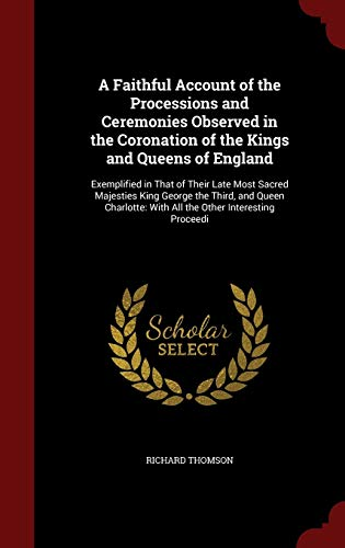 9781298604699: A Faithful Account of the Processions and Ceremonies Observed in the Coronation of the Kings and Queens of England: Exemplified in That of Their Late ... With All the Other Interesting Proceedi