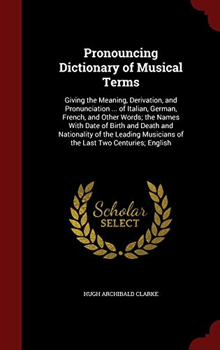 9781298606990: Pronouncing Dictionary of Musical Terms: Giving the Meaning, Derivation, and Pronunciation ... of Italian, German, French, and Other Words; The Names ... Musicians of the Last Two Centuries; English