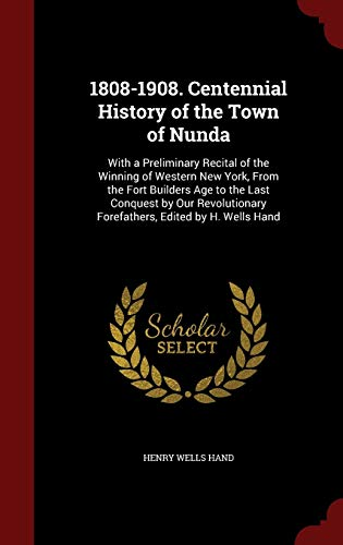 9781298607379: 1808-1908. Centennial History of the Town of Nunda: With a Preliminary Recital of the Winning of Western New York, From the Fort Builders Age to the ... Forefathers, Edited by H. Wells Hand