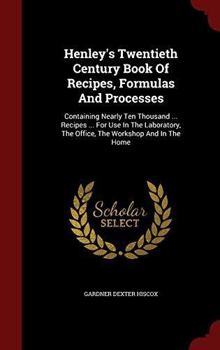 9781298618177: Henley's Twentieth Century Book Of Recipes, Formulas And Processes: Containing Nearly Ten Thousand ... Recipes ... For Use In The Laboratory, The Office, The Workshop And In The Home
