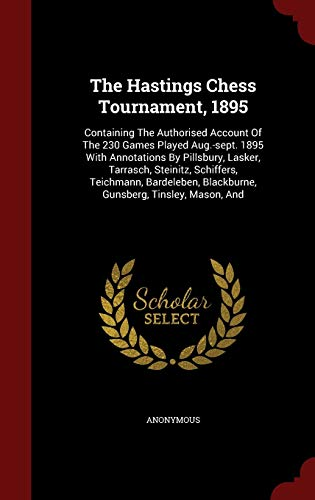 9781298628756: The Hastings Chess Tournament, 1895: Containing The Authorised Account Of The 230 Games Played Aug.-sept. 1895 With Annotations By Pillsbury, Lasker, ... Blackburne, Gunsberg, Tinsley, Mason, And