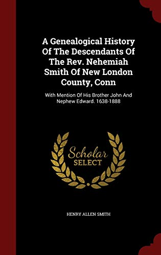 9781298635068: A Genealogical History Of The Descendants Of The Rev. Nehemiah Smith Of New London County, Conn: With Mention Of His Brother John And Nephew Edward. 1638-1888