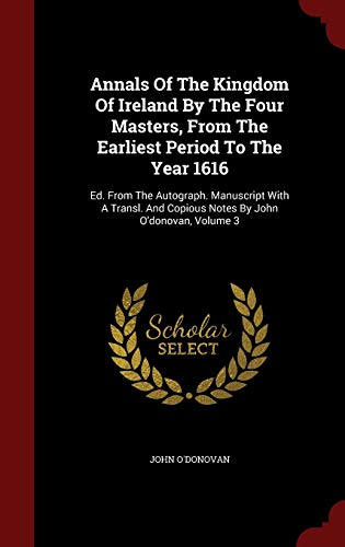 9781298635259: Annals Of The Kingdom Of Ireland By The Four Masters, From The Earliest Period To The Year 1616: Ed. From The Autograph. Manuscript With A Transl. And Copious Notes By John O'donovan, Volume 3