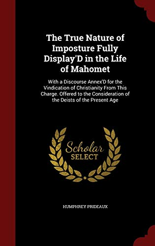 9781298640598: The True Nature of Imposture Fully Display'D in the Life of Mahomet: With a Discourse Annex'D for the Vindication of Christianity From This Charge. ... of the Deists of the Present Age