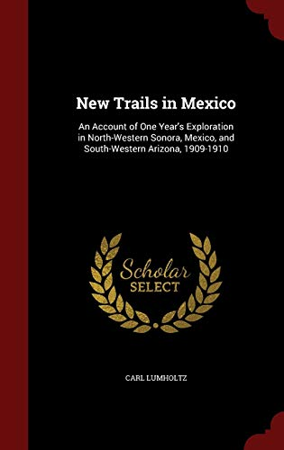 9781298658326: New Trails in Mexico: An Account of One Year's Exploration in North-Western Sonora, Mexico, and South-Western Arizona, 1909-1910