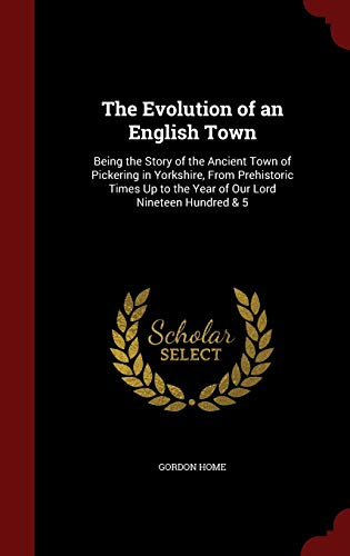 9781298660145: The Evolution of an English Town: Being the Story of the Ancient Town of Pickering in Yorkshire, From Prehistoric Times Up to the Year of Our Lord Nineteen Hundred & 5