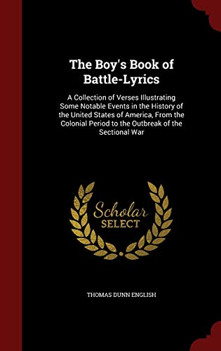 9781298663788: The Boy's Book of Battle-Lyrics: A Collection of Verses Illustrating Some Notable Events in the History of the United States of America, From the Colonial Period to the Outbreak of the Sectional War