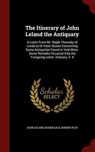 9781298666239: The Itinerary of John Leland the Antiquary: A Letter From Mr. Ralph Thoresby of Leeds to Dr Hans Sloane Concerning Some Antiquities Found in ... by the Foregoing Letter. Itinerary, V. 4