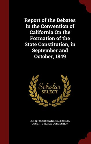 9781298670106: Report of the Debates in the Convention of California On the Formation of the State Constitution, in September and October, 1849