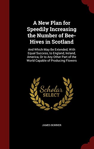 9781298680716: A New Plan for Speedily Increasing the Number of Bee-Hives in Scotland: And Which May Be Extended, With Equal Success, to England, Ireland, America, ... of the World Capable of Producing Flowers