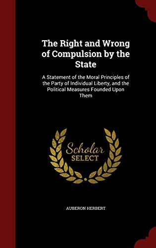 9781298681133: The Right and Wrong of Compulsion by the State: A Statement of the Moral Principles of the Party of Individual Liberty, and the Political Measures Founded Upon Them