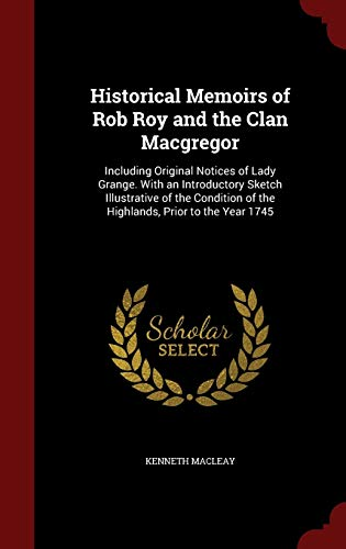9781298684684: Historical Memoirs of Rob Roy and the Clan Macgregor: Including Original Notices of Lady Grange. With an Introductory Sketch Illustrative of the Condition of the Highlands, Prior to the Year 1745