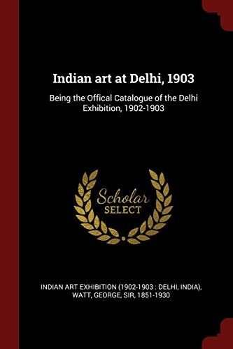 Indian Art at Delhi, 1903: Being the: Exhibition, Indian Art