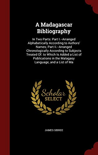 9781298687050: A Madagascar Bibliography: In Two Parts: Part I.--Arranged Alphabetically According to Authors' Names; Part Ii.--Arranged Chronologically According to ... in the Malagasy Language, and a List of Ma