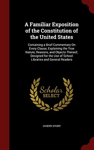 9781298690104: A Familiar Exposition of the Constitution of the United States: Containing a Brief Commentary On Every Clause, Explaining the True Nature, Reasons, ... Use of School Libraries and General Readers