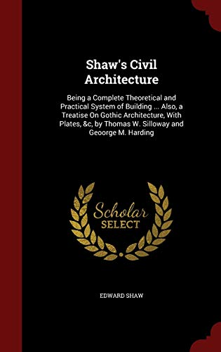 9781298690593: Shaw's Civil Architecture: Being a Complete Theoretical and Practical System of Building ... Also, a Treatise On Gothic Architecture, With Plates, &c, by Thomas W. Silloway and Geoorge M. Harding