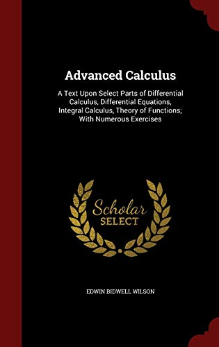 9781298692405: Advanced Calculus: A Text Upon Select Parts of Differential Calculus, Differential Equations, Integral Calculus, Theory of Functions; With Numerous Exercises