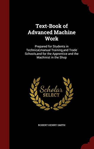 9781298693587: Text-Book of Advanced Machine Work: Prepared for Students in Technical,manual Training,and Trade Schools,and for the Apprentice and the Machinist in the Shop