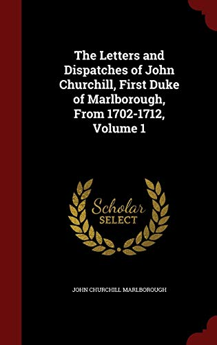 9781298693877: The Letters and Dispatches of John Churchill, First Duke of Marlborough, From 1702-1712, Volume 1